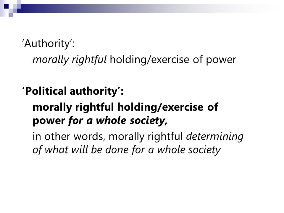 'Authority': morally rightful holding/exercise of power 'Political authority': morally rightful holding/exercise of power for a whole society, in other words, morally rightful determining of what will be done for a whole society