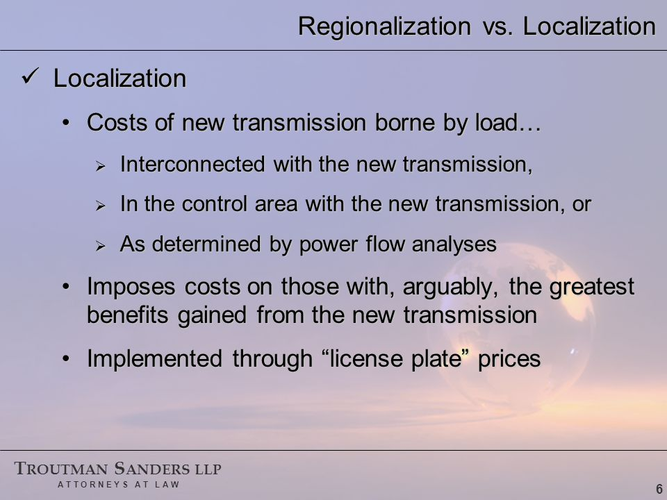 T ROUTMAN S ANDERS LLP A T T O R N E Y S A T L A W 7 A Blended Approach The dual local and regional benefits of transmission investment indicates a blended approach to cost-support for such investment The dual local and regional benefits of transmission investment indicates a blended approach to cost-support for such investment Most costs borne locally, some borne regionallyMost costs borne locally, some borne regionally Both pure localization and pure regionalization results in free riders (a classic problem with public goods)Both pure localization and pure regionalization results in free riders (a classic problem with public goods)