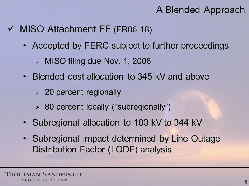 T ROUTMAN S ANDERS LLP A T T O R N E Y S A T L A W 8 A Blended Approach MISO Attachment FF (ER06-18) MISO Attachment FF (ER06-18) Accepted by FERC subject to further proceedingsAccepted by FERC subject to further proceedings  MISO filing due Nov.