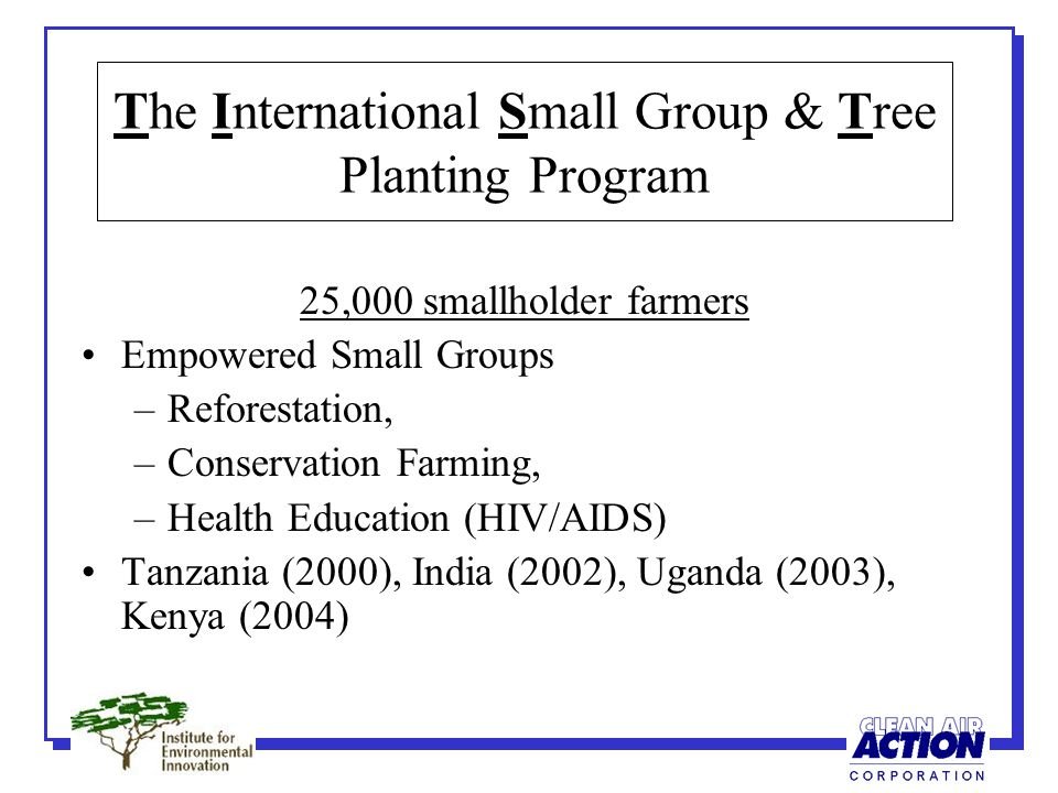 The International Small Group & Tree Planting Program 25,000 smallholder farmers Empowered Small Groups –Reforestation, –Conservation Farming, –Health