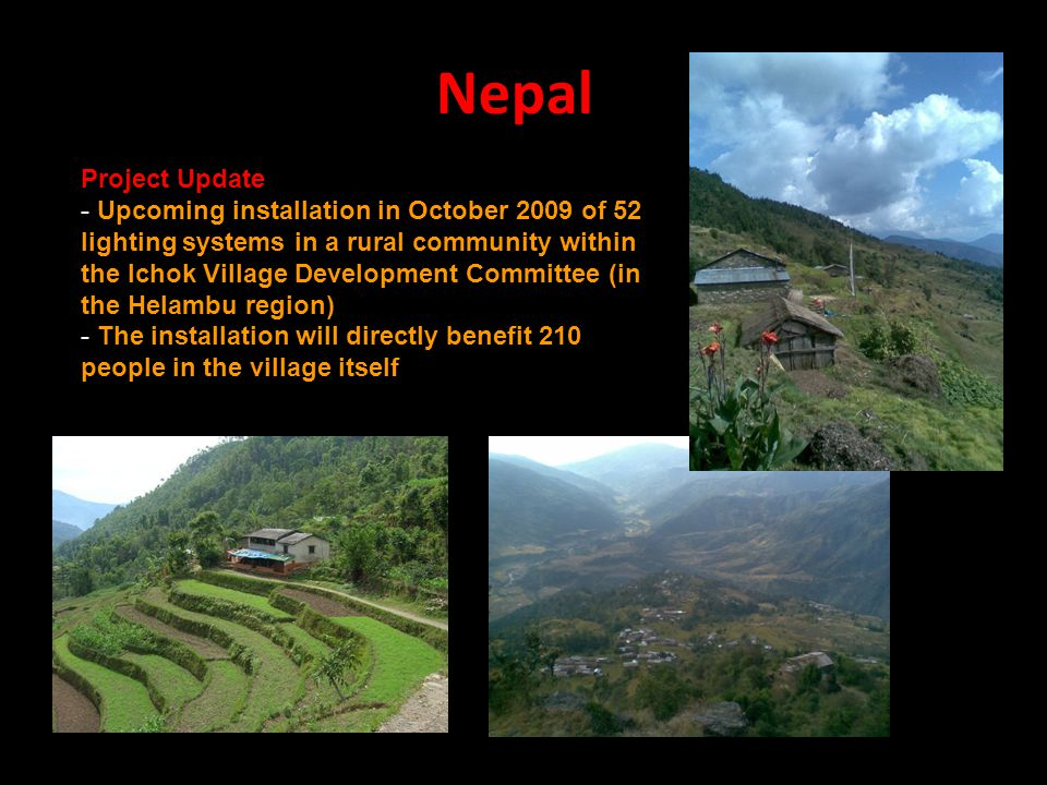 Nepal Project Update - Upcoming installation in October 2009 of 52 lighting systems in a rural community within the Ichok Village Development Committee (in the Helambu region) - The installation will directly benefit 210 people in the village itself