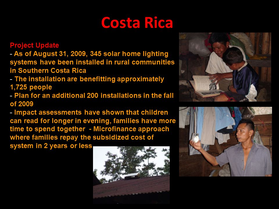 Costa Rica Project Update - As of August 31, 2009, 345 solar home lighting systems have been installed in rural communities in Southern Costa Rica - The installation are benefitting approximately 1,725 people - Plan for an additional 200 installations in the fall of 2009 - Impact assessments have shown that children can read for longer in evening, families have more time to spend together - Microfinance approach where families repay the subsidized cost of system in 2 years or less