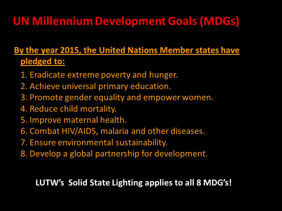 UN Millennium Development Goals (MDGs)‏ By the year 2015, the United Nations Member states have pledged to: 1.