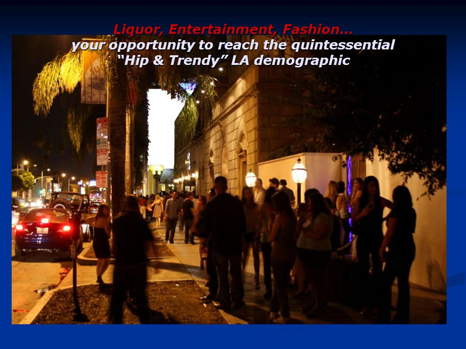 Liquor, Entertainment, Fashion… your opportunity to reach the quintessential Hip & Trendy LA demographic
