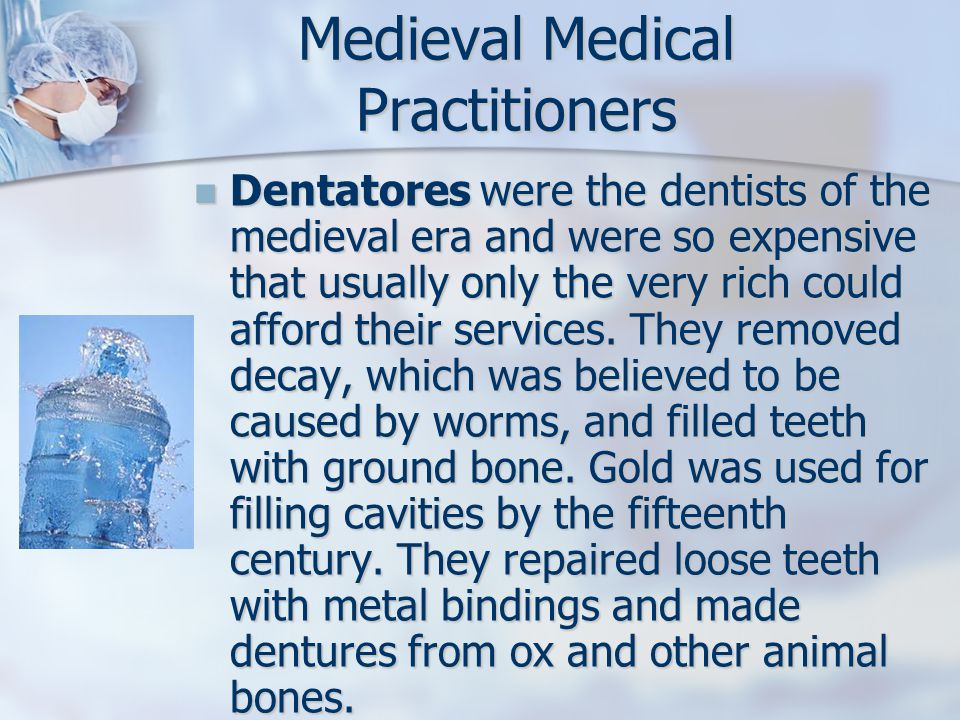Dentatores were the dentists of the medieval era and were so expensive that usually only the very rich could afford their services.