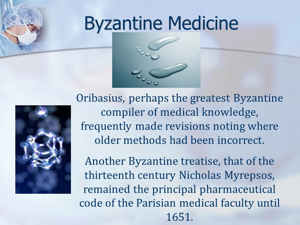 Byzantine Medicine Oribasius, perhaps the greatest Byzantine compiler of medical knowledge, frequently made revisions noting where older methods had been incorrect.