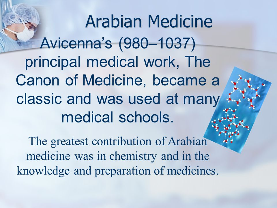 Arabian Medicine Avicenna's (980–1037) principal medical work, The Canon of Medicine, became a classic and was used at many medical schools.