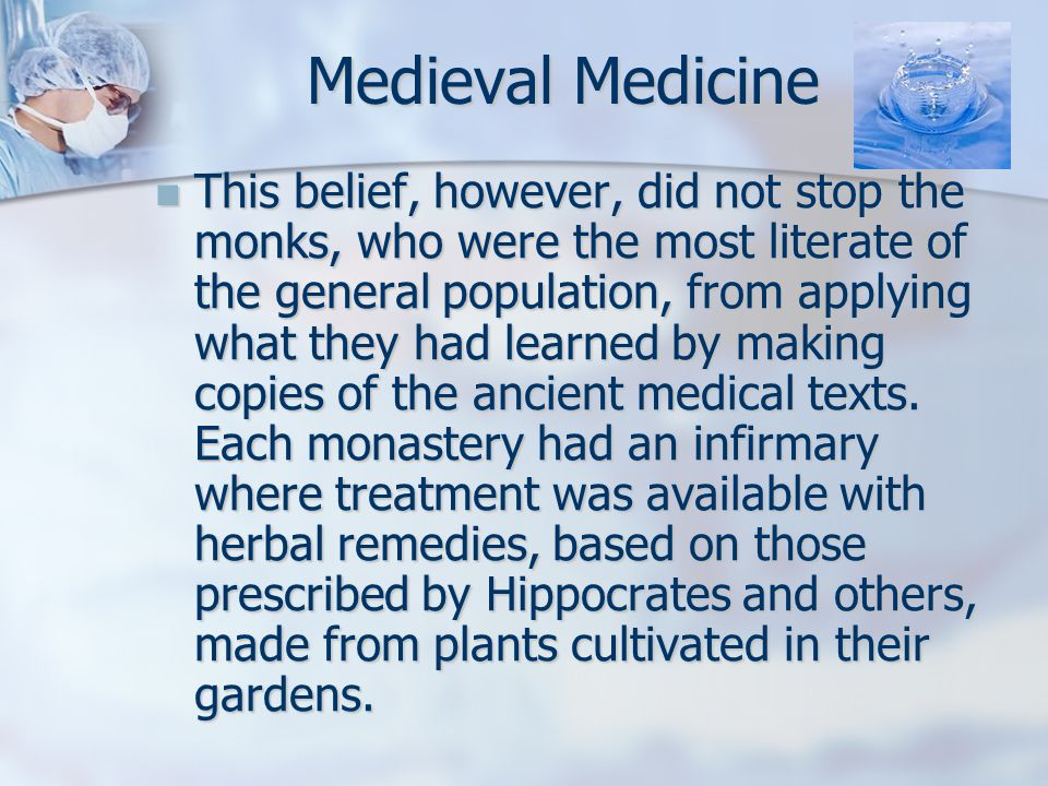 This belief, however, did not stop the monks, who were the most literate of the general population, from applying what they had learned by making copies of the ancient medical texts.
