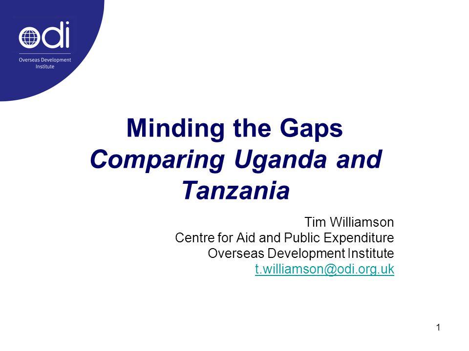 1 Minding the Gaps Comparing Uganda and Tanzania Tim Williamson Centre for Aid and Public Expenditure Overseas Development Institute t.williamson@odi.org.uk