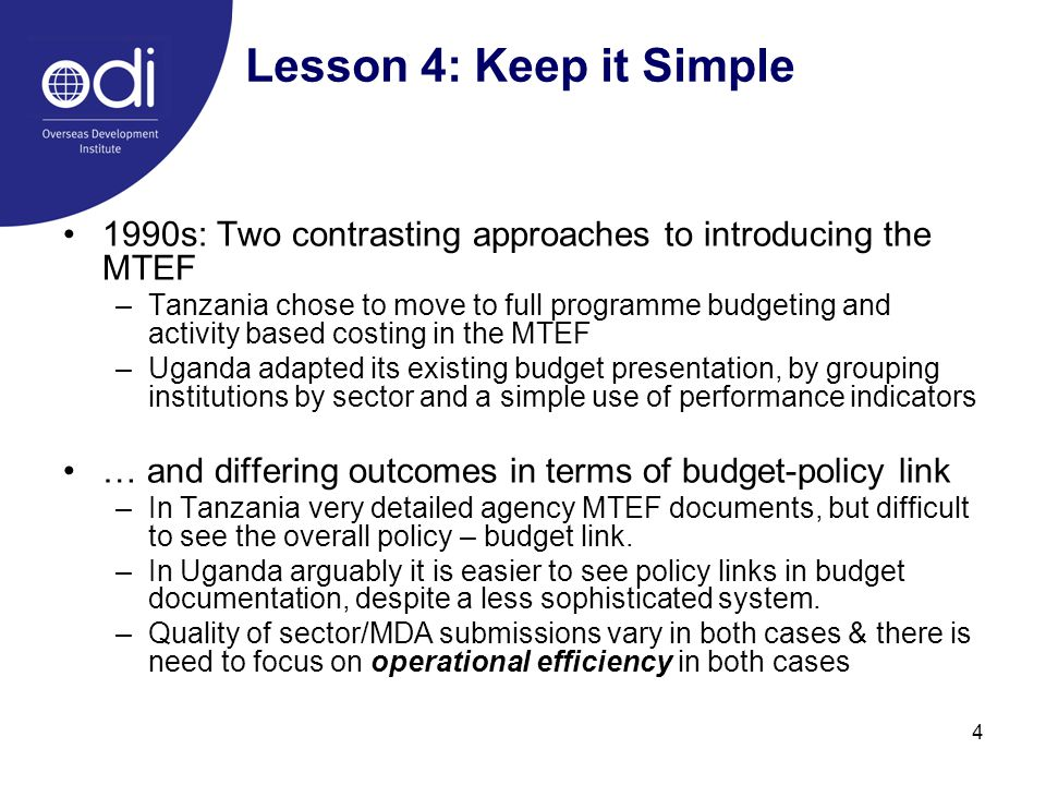 4 Lesson 4: Keep it Simple 1990s: Two contrasting approaches to introducing the MTEF –Tanzania chose to move to full programme budgeting and activity based costing in the MTEF –Uganda adapted its existing budget presentation, by grouping institutions by sector and a simple use of performance indicators … and differing outcomes in terms of budget-policy link –In Tanzania very detailed agency MTEF documents, but difficult to see the overall policy – budget link.