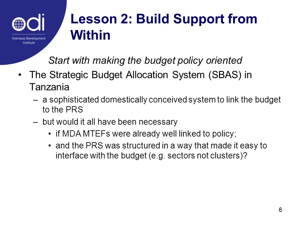 6 Lesson 2: Build Support from Within Start with making the budget policy oriented The Strategic Budget Allocation System (SBAS) in Tanzania –a sophisticated domestically conceived system to link the budget to the PRS –but would it all have been necessary if MDA MTEFs were already well linked to policy; and the PRS was structured in a way that made it easy to interface with the budget (e.g.