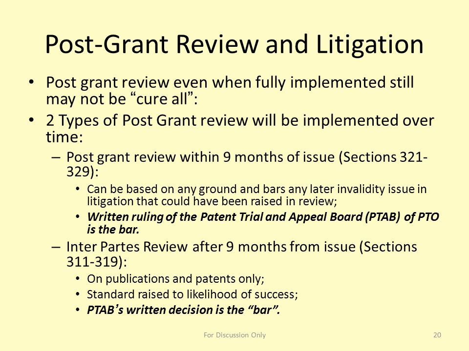 "Post-Grant Review and Litigation Post grant review even when fully implemented still may not be ""cure all"": 2 Types of Post Grant review will be imple"