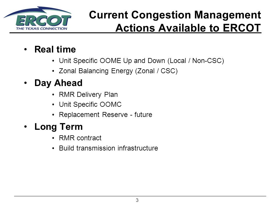 3 Current Congestion Management Actions Available to ERCOT Real time Unit Specific OOME Up and Down (Local / Non-CSC) Zonal Balancing Energy (Zonal / CSC) Day Ahead RMR Delivery Plan Unit Specific OOMC Replacement Reserve - future Long Term RMR contract Build transmission infrastructure