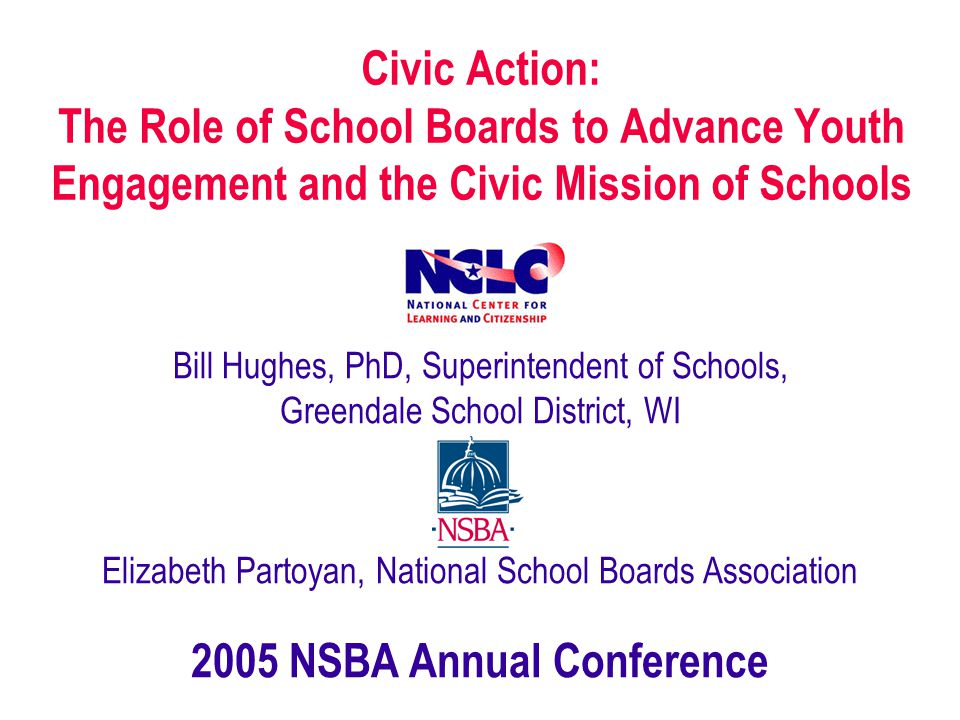 Civic Action: The Role of School Boards to Advance Youth Engagement and the Civic Mission of Schools Bill Hughes, PhD, Superintendent of Schools, Greendale School District, WI Elizabeth Partoyan, National School Boards Association 2005 NSBA Annual Conference