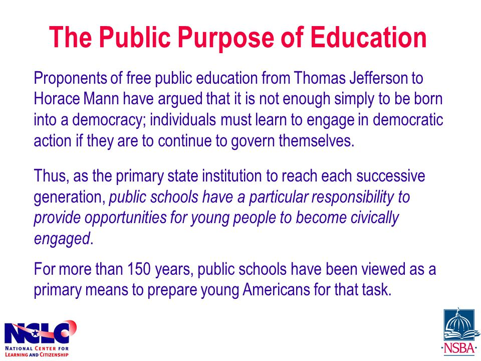 The Public Purpose of Education Proponents of free public education from Thomas Jefferson to Horace Mann have argued that it is not enough simply to be born into a democracy; individuals must learn to engage in democratic action if they are to continue to govern themselves.