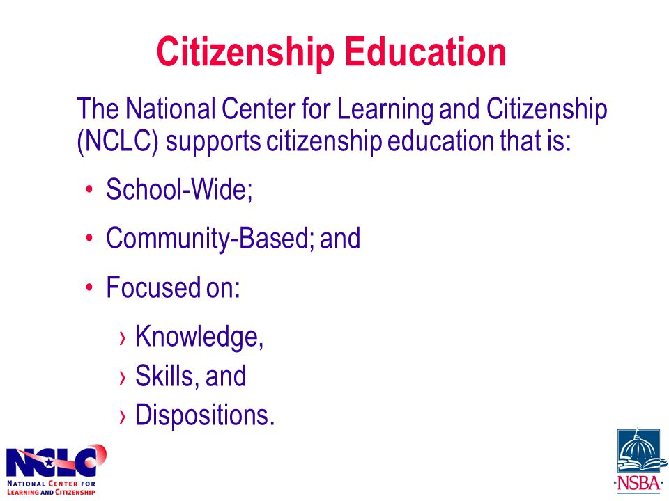 Citizenship Education The National Center for Learning and Citizenship (NCLC) supports citizenship education that is: School-Wide; Community-Based; and Focused on: ›Knowledge, ›Skills, and ›Dispositions.