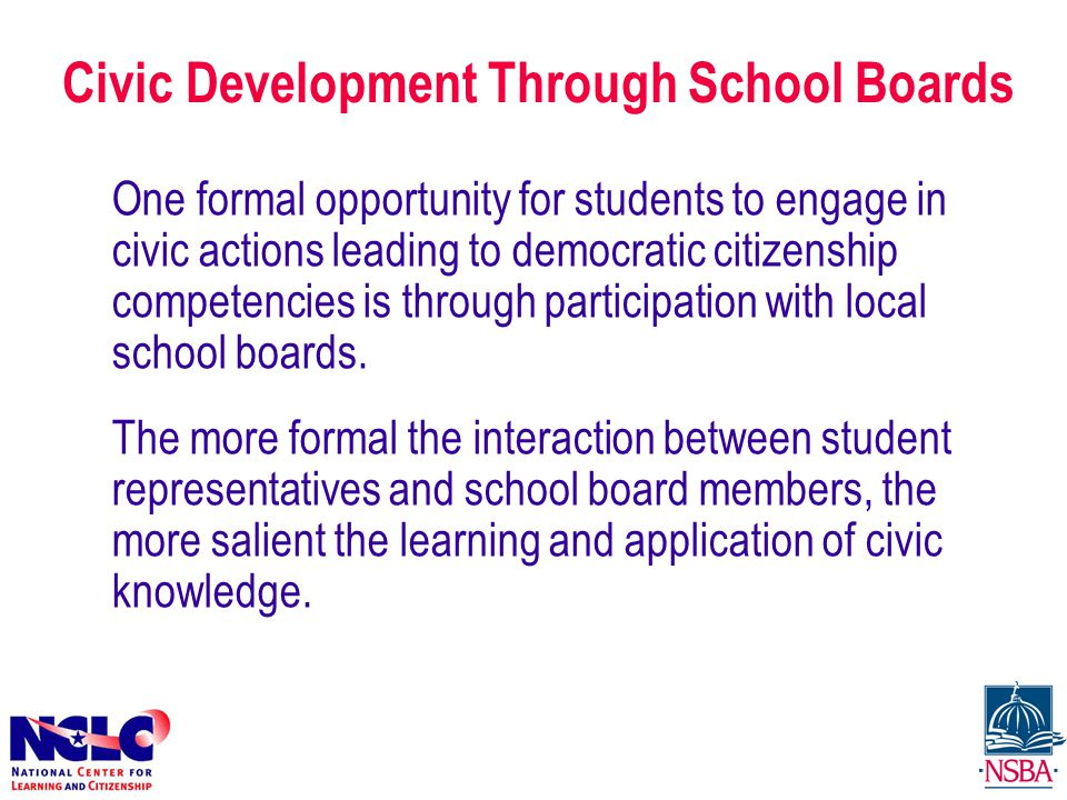 Civic Development Through School Boards One formal opportunity for students to engage in civic actions leading to democratic citizenship competencies is through participation with local school boards.