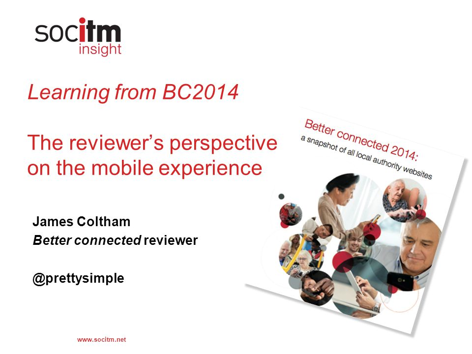 www.socitm.net Learning from BC2014 The reviewer's perspective on the mobile experience James Coltham Better connected reviewer @prettysimple
