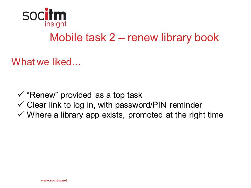 Mobile task 2 – renew library book What we liked… Renew provided as a top task Clear link to log in, with password/PIN reminder Where a library app exists, promoted at the right time