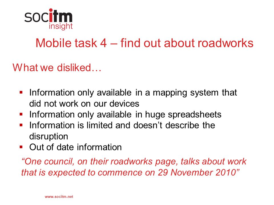 Mobile task 4 – find out about roadworks What we disliked…  Information only available in a mapping system that did not work on our devices  Information only available in huge spreadsheets  Information is limited and doesn't describe the disruption  Out of date information One council, on their roadworks page, talks about work that is expected to commence on 29 November 2010