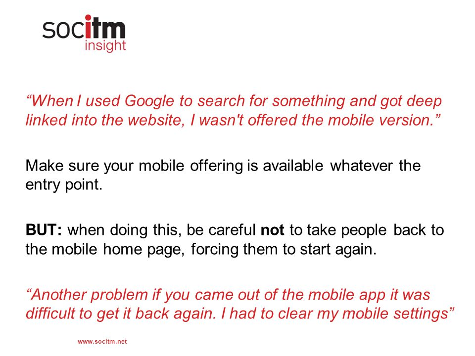 www.socitm.net When I used Google to search for something and got deep linked into the website, I wasn t offered the mobile version. Make sure your mobile offering is available whatever the entry point.