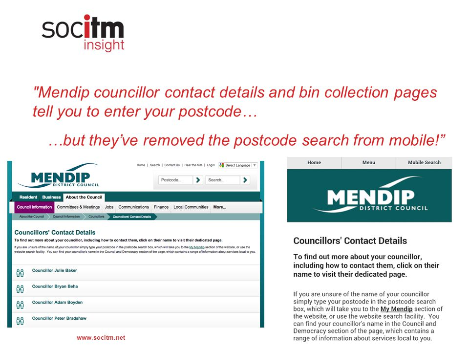 www.socitm.net Mendip councillor contact details and bin collection pages tell you to enter your postcode… …but they've removed the postcode search from mobile!