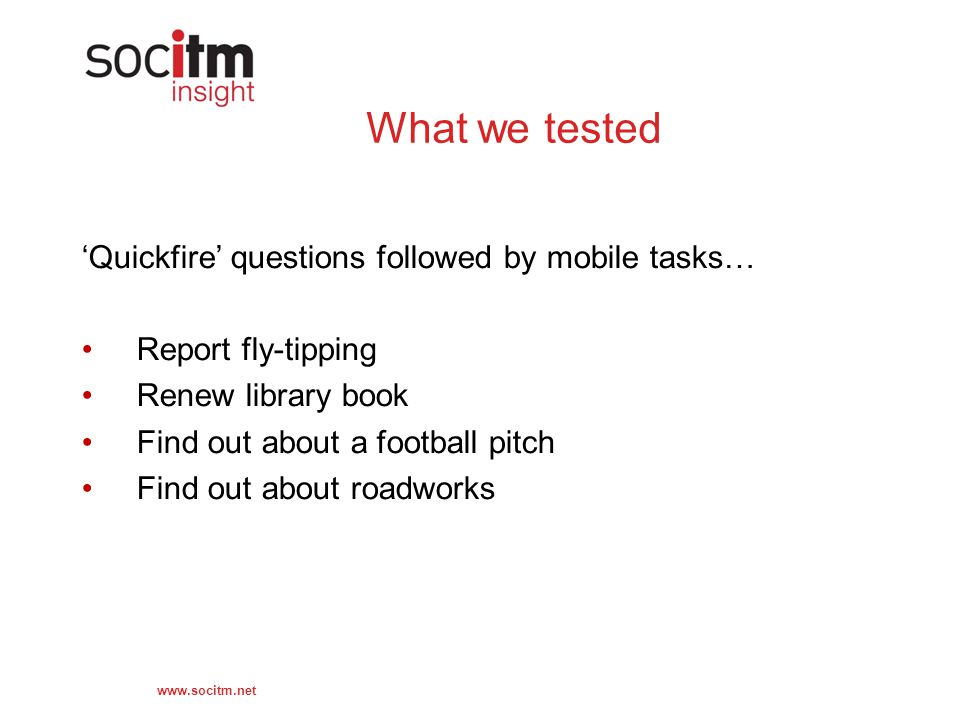 www.socitm.net What we tested 'Quickfire' questions followed by mobile tasks… Report fly-tipping Renew library book Find out about a football pitch Find out about roadworks