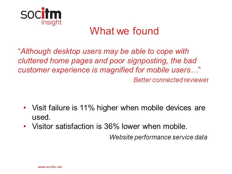 www.socitm.net What we found Although desktop users may be able to cope with cluttered home pages and poor signposting, the bad customer experience is magnified for mobile users… Better connected reviewer Website performance service data Visit failure is 11% higher when mobile devices are used.