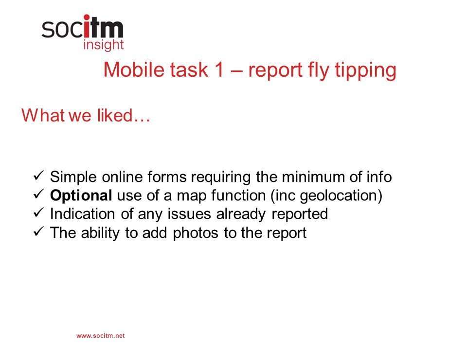 www.socitm.net Mobile task 1 – report fly tipping What we liked… Simple online forms requiring the minimum of info Optional use of a map function (inc geolocation) Indication of any issues already reported The ability to add photos to the report