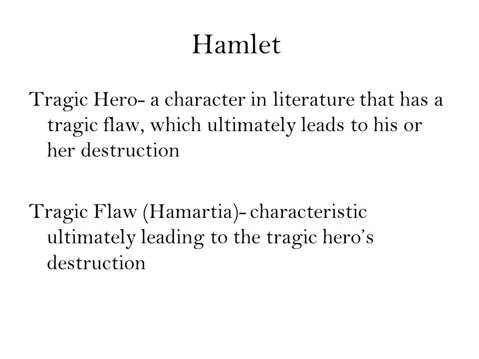Hamlet Tragic Hero- a character in literature that has a tragic flaw, which ultimately leads to his or her destruction Tragic Flaw (Hamartia)- characteristic ultimately leading to the tragic hero's destruction