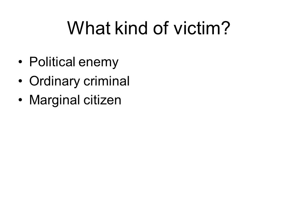 What kind of victim? Political enemy Ordinary criminal Marginal citizen