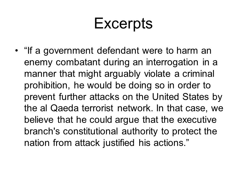Excerpts If a government defendant were to harm an enemy combatant during an interrogation in a manner that might arguably violate a criminal prohibition, he would be doing so in order to prevent further attacks on the United States by the al Qaeda terrorist network.
