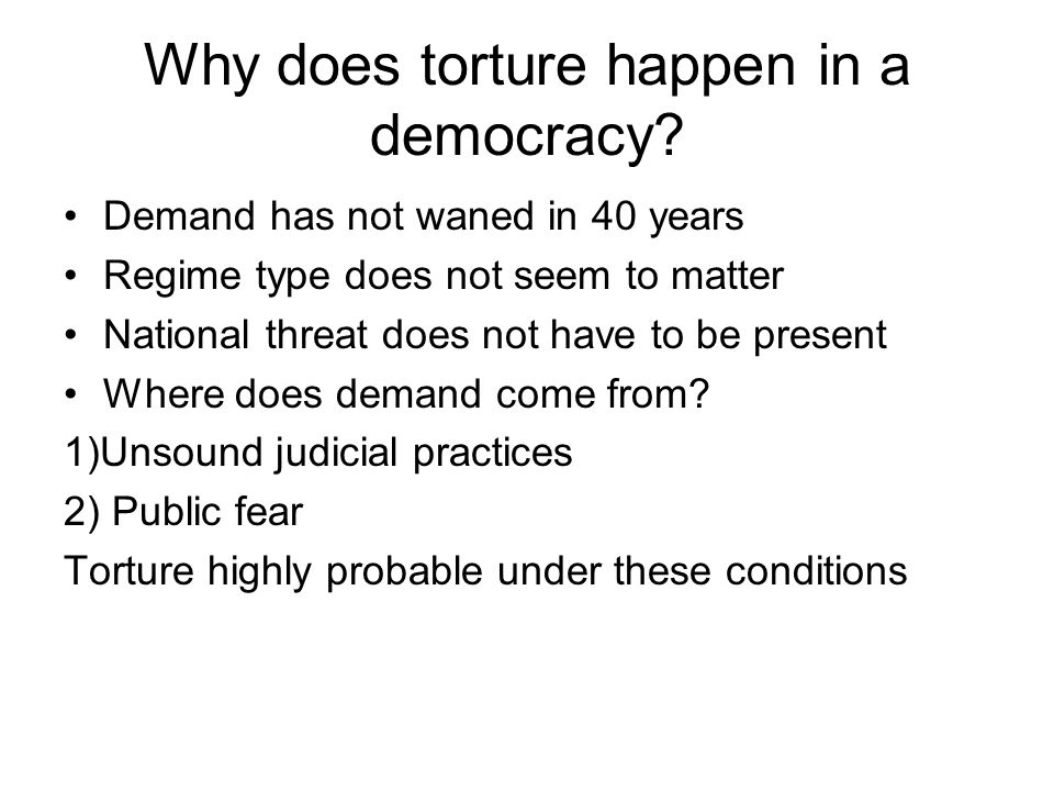 Why does torture happen in a democracy? Demand has not waned in 40 years Regime type does not seem to matter National threat does not have to be prese