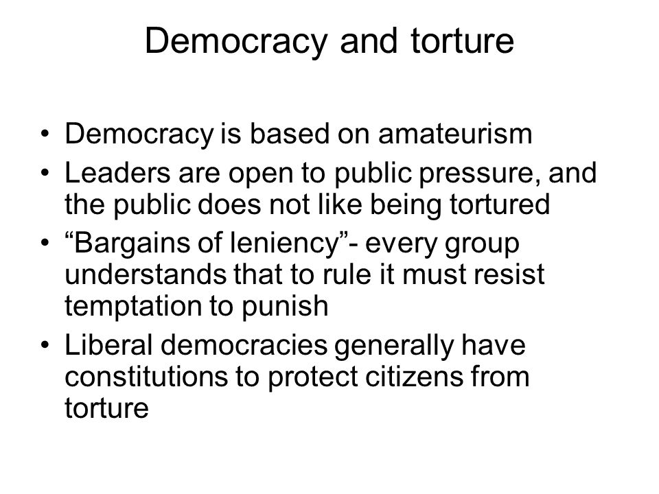 Democracy and torture Democracy is based on amateurism Leaders are open to public pressure, and the public does not like being tortured Bargains of leniency - every group understands that to rule it must resist temptation to punish Liberal democracies generally have constitutions to protect citizens from torture