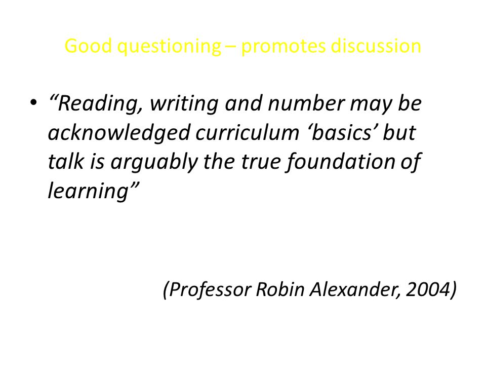 "Good questioning – promotes discussion ""Reading, writing and number may be acknowledged curriculum 'basics' but talk is arguably the true foundation o"