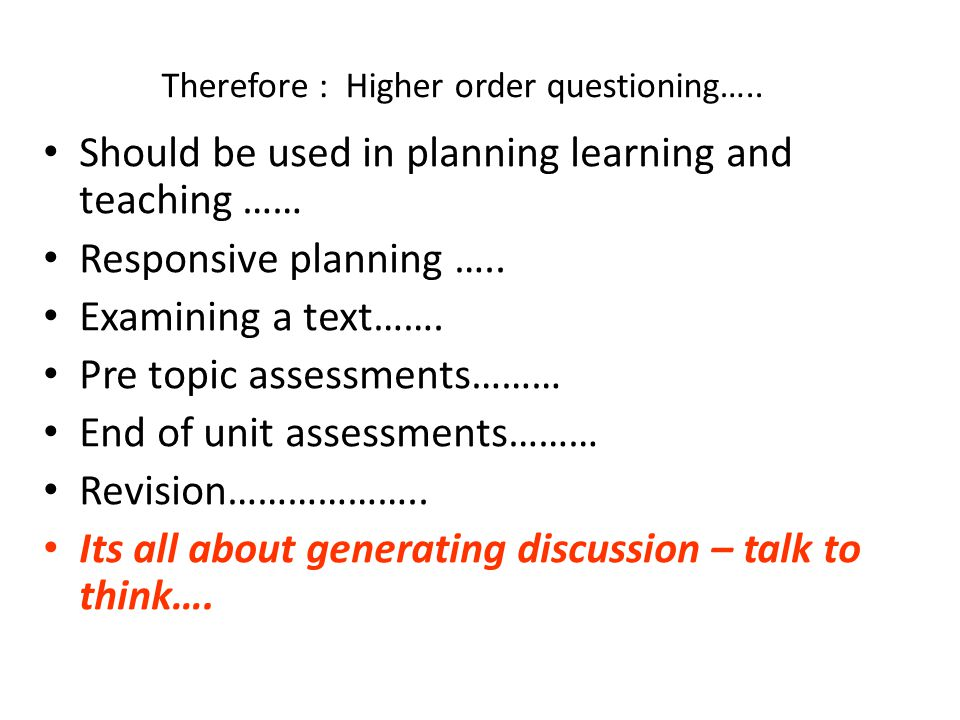 Therefore : Higher order questioning….. Should be used in planning learning and teaching …… Responsive planning ….. Examining a text……. Pre topic asse