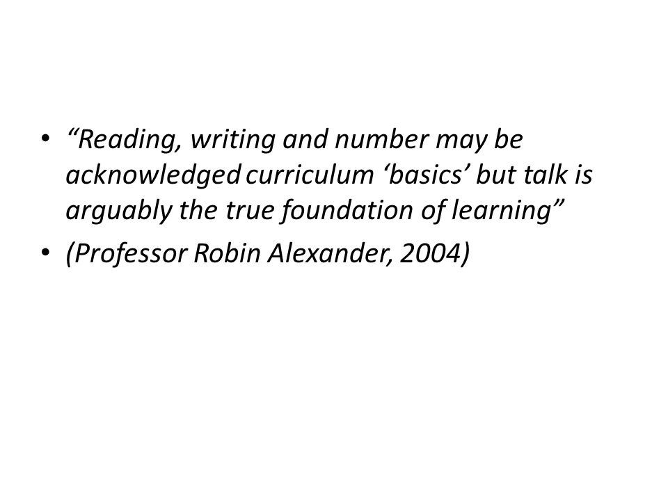 Reading, writing and number may be acknowledged curriculum 'basics' but talk is arguably the true foundation of learning (Professor Robin Alexander, 2004)