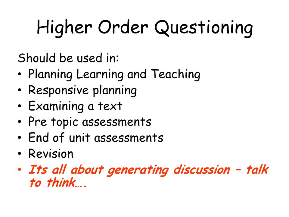 Higher Order Questioning Should be used in: Planning Learning and Teaching Responsive planning Examining a text Pre topic assessments End of unit asse