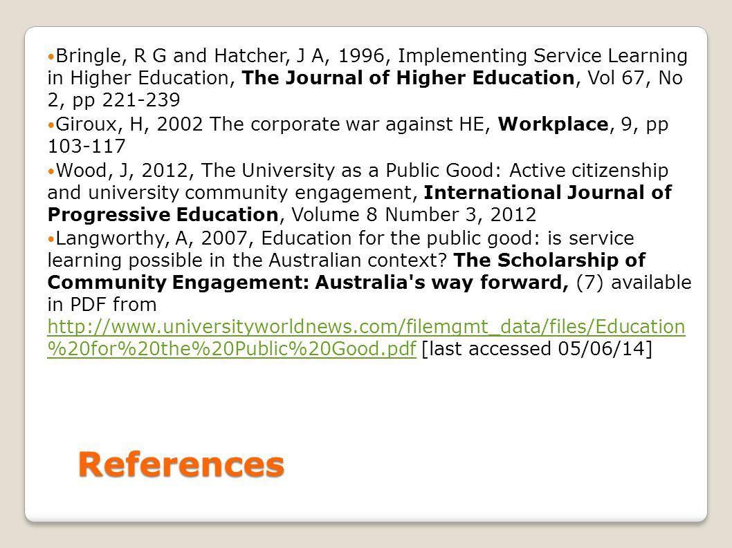 References Bringle, R G and Hatcher, J A, 1996, Implementing Service Learning in Higher Education, The Journal of Higher Education, Vol 67, No 2, pp 221-239 Giroux, H, 2002 The corporate war against HE, Workplace, 9, pp 103-117 Wood, J, 2012, The University as a Public Good: Active citizenship and university community engagement, International Journal of Progressive Education, Volume 8 Number 3, 2012 Langworthy, A, 2007, Education for the public good: is service learning possible in the Australian context.
