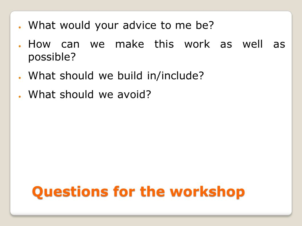 Questions for the workshop ● What would your advice to me be.