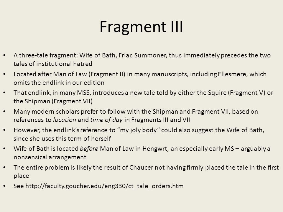 Fragment III A three-tale fragment: Wife of Bath, Friar, Summoner, thus immediately precedes the two tales of institutional hatred Located after Man of Law (Fragment II) in many manuscripts, including Ellesmere, which omits the endlink in our edition That endlink, in many MSS, introduces a new tale told by either the Squire (Fragment V) or the Shipman (Fragment VII) Many modern scholars prefer to follow with the Shipman and Fragment VII, based on references to location and time of day in Fragments III and VII However, the endlink's reference to my joly body could also suggest the Wife of Bath, since she uses this term of herself Wife of Bath is located before Man of Law in Hengwrt, an especially early MS – arguably a nonsensical arrangement The entire problem is likely the result of Chaucer not having firmly placed the tale in the first place See http://faculty.goucher.edu/eng330/ct_tale_orders.htm