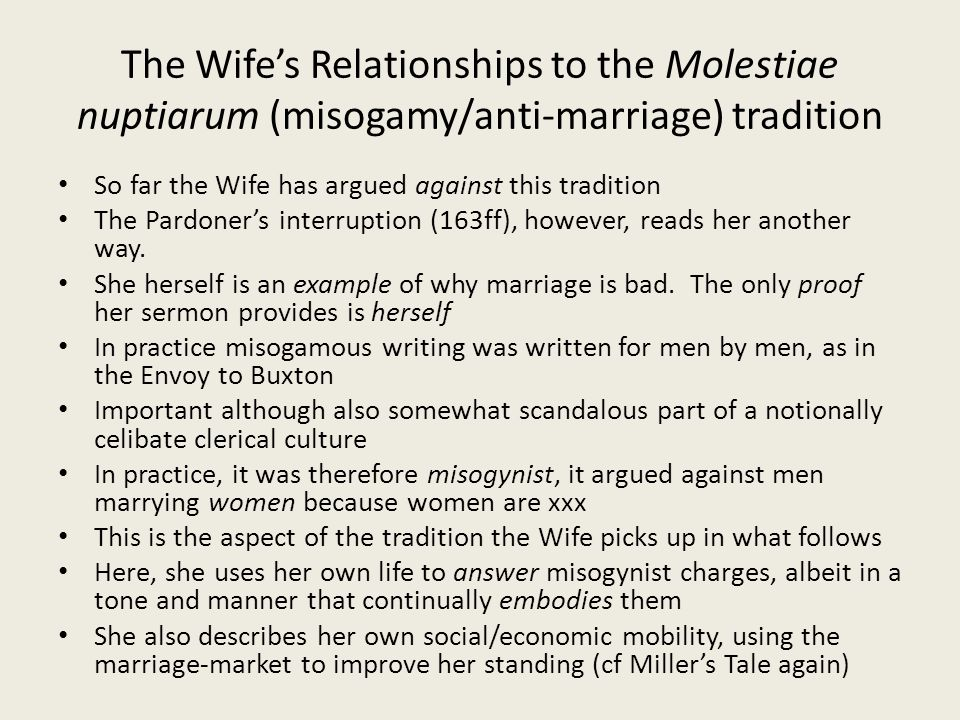 The Wife's Relationships to the Molestiae nuptiarum (misogamy/anti-marriage) tradition So far the Wife has argued against this tradition The Pardoner's interruption (163ff), however, reads her another way.
