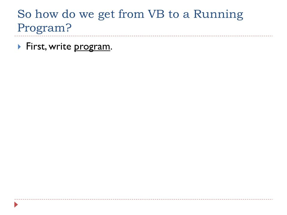 So how do we get from VB to a Running Program  First, write program.