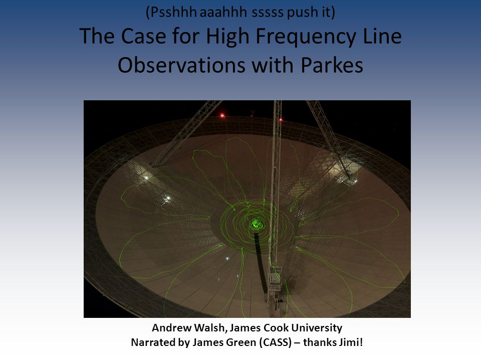 Andrew Walsh, James Cook University Narrated by James Green (CASS) – thanks Jimi! (Psshhh aaahhh sssss push it) The Case for High Frequency Line Obser