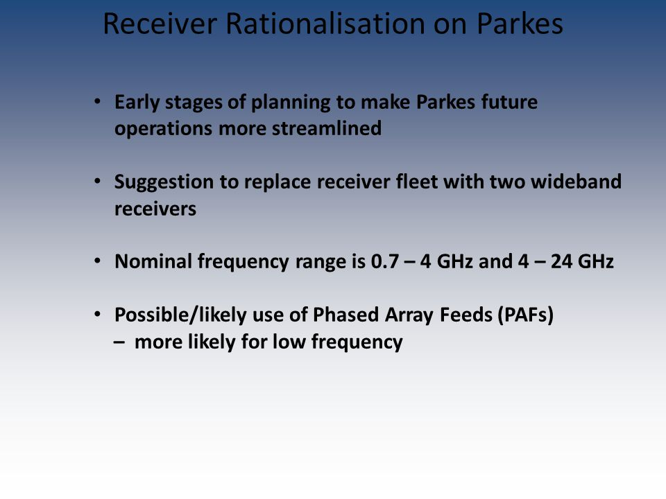 Early stages of planning to make Parkes future operations more streamlined Suggestion to replace receiver fleet with two wideband receivers Nominal fr