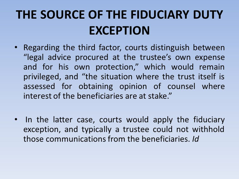 THE SOURCE OF THE FIDUCIARY DUTY EXCEPTION Regarding the third factor, courts distinguish between legal advice procured at the trustee's own expense and for his own protection, which would remain privileged, and the situation where the trust itself is assessed for obtaining opinion of counsel where interest of the beneficiaries are at stake. In the latter case, courts would apply the fiduciary exception, and typically a trustee could not withhold those communications from the beneficiaries.