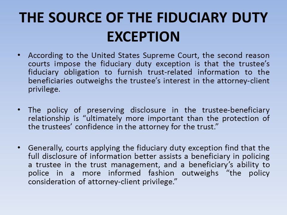 THE SOURCE OF THE FIDUCIARY DUTY EXCEPTION According to the United States Supreme Court, the second reason courts impose the fiduciary duty exception is that the trustee's fiduciary obligation to furnish trust-related information to the beneficiaries outweighs the trustee's interest in the attorney-client privilege.