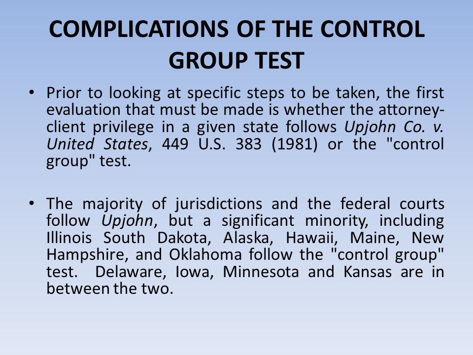 COMPLICATIONS OF THE CONTROL GROUP TEST Prior to looking at specific steps to be taken, the first evaluation that must be made is whether the attorney- client privilege in a given state follows Upjohn Co.