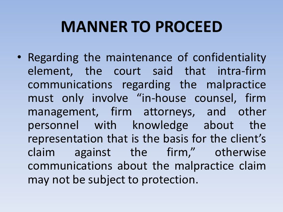 MANNER TO PROCEED Regarding the maintenance of confidentiality element, the court said that intra-firm communications regarding the malpractice must only involve in-house counsel, firm management, firm attorneys, and other personnel with knowledge about the representation that is the basis for the client's claim against the firm, otherwise communications about the malpractice claim may not be subject to protection.