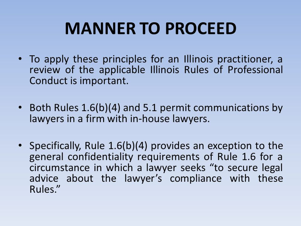 MANNER TO PROCEED To apply these principles for an Illinois practitioner, a review of the applicable Illinois Rules of Professional Conduct is important.